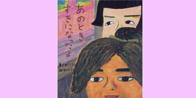 絵本「あのとき すきになったよ」作: 薫 くみこ /イラスト:飯野 和好